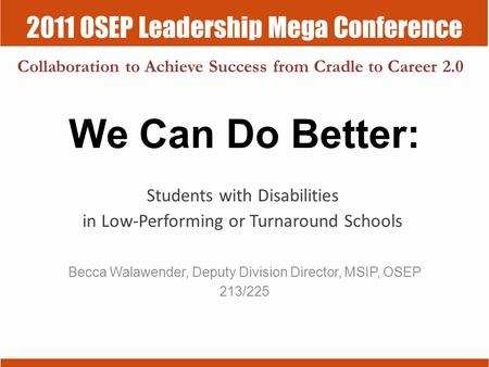 2011 OSEP Leadership Mega Conference Collaboration to Achieve Success from Cradle to Career 2.0 We Can Do Better: Becca Walawender, Deputy Division Director,