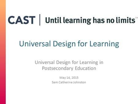 Universal Design for Learning Universal Design for Learning in Postsecondary Education May 14, 2015 Sam Catherine Johnston.