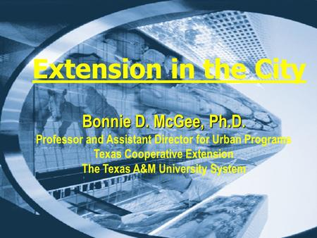 Extension in the City Bonnie D. McGee, Ph.D. Professor and Assistant Director for Urban Programs Texas Cooperative Extension The Texas A&M University System.