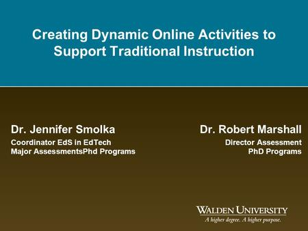 Creating Dynamic Online Activities to Support Traditional Instruction Dr. Jennifer SmolkaDr. Robert Marshall Coordinator EdS in EdTechDirector Assessment.