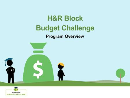 H&R Block Budget Challenge Program Overview. The Situation High schoolers are graduating without basic financial skills. As young adults, their first.