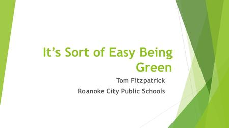 It's Sort of Easy Being Green Tom Fitzpatrick Roanoke City Public Schools.