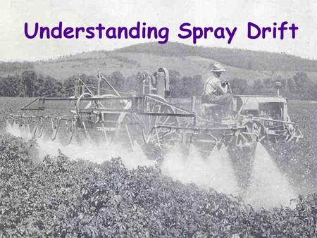 Understanding Spray Drift Technical Aspects of Spray Drift Why Interest in Drift? u Spotty pest control u Wasted chemicals u Off-target damage u More.