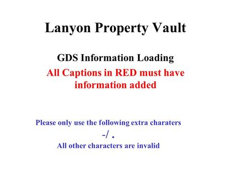 Lanyon Property Vault GDS Information Loading All Captions in RED must have information added Please only use the following extra charaters -/. All other.