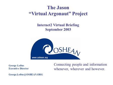 "The Jason ""Virtual Argonaut"" Project Internet2 Virtual Briefing September 2003 George Loftus Executive Director Connecting people."