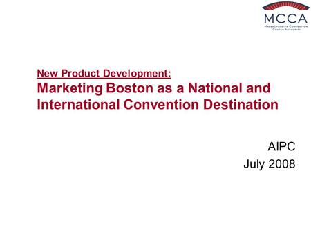 New Product Development: Marketing Boston as a National and International Convention Destination AIPC July 2008.