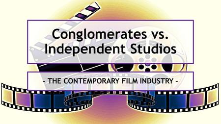 Conglomerates vs. Independent Studios - THE CONTEMPORARY FILM INDUSTRY -