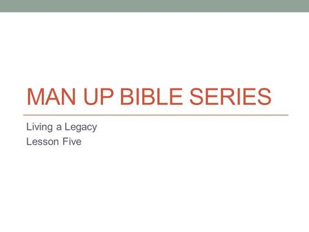 MAN UP BIBLE SERIES Living a Legacy Lesson Five. The Real World I wanted to have a lesson that spoke about our responsibility to mentor the younger generations.