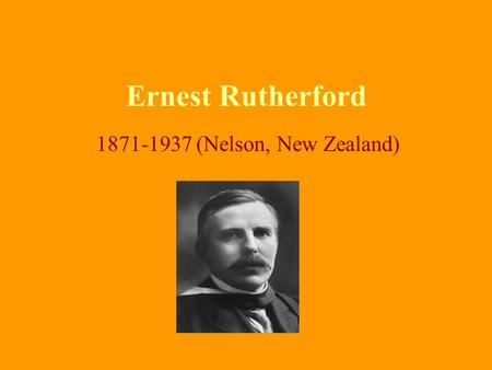 Ernest Rutherford 1871-1937 (Nelson, New Zealand).