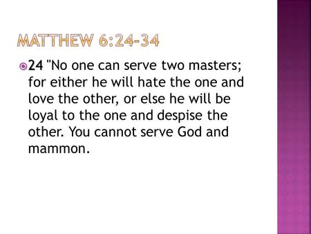  24  24 No one can serve two masters; for either he will hate the one and love the other, or else he will be loyal to the one and despise the other.