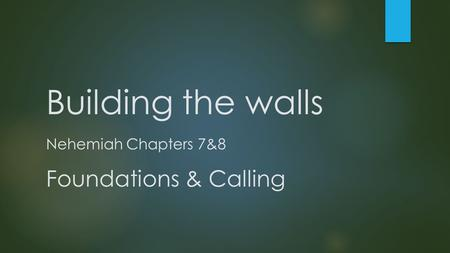 Building the walls Nehemiah Chapters 7&8 Foundations & Calling.