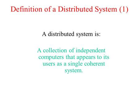 Definition of a Distributed System (1) A distributed system is: A collection of independent computers that appears to its users as a single coherent system.