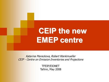 CEIP the new EMEP centre Katarina Mareckova, Robert Wankmueller CEIP - Centre on Emission Inventories and Projections TFEIP/EIONET Tallinn, May 2008.