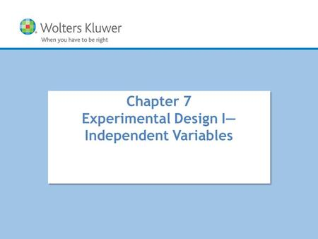 Copyright © 2016 Wolters Kluwer All Rights Reserved Chapter 7 Experimental Design I— Independent Variables.