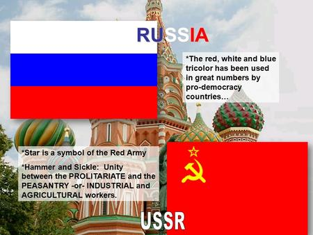 RUSSIA *The red, white and blue tricolor has been used in great numbers by pro-democracy countries… *Star is a symbol of the Red Army *Hammer and Sickle: