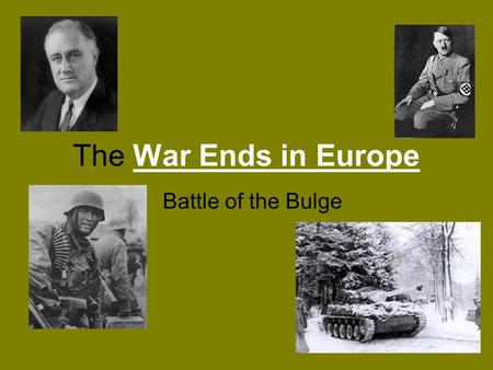 The War Ends in Europe Battle of the Bulge. The Nazis get beat back The Allies take France The United States pushes toward Germany from the west. The.
