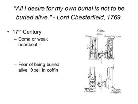 All I desire for my own burial is not to be buried alive. - Lord Chesterfield, 1769. 17 th Century –Coma or weak heartbeat = –Fear of being buried alive.