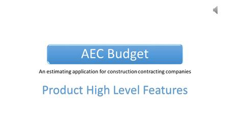 AEC Budget An estimating application for construction contracting companies Product High Level Features.