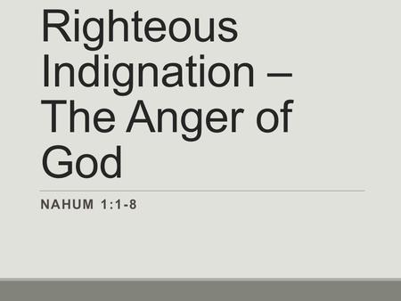 Righteous Indignation – The Anger of God NAHUM 1:1-8.