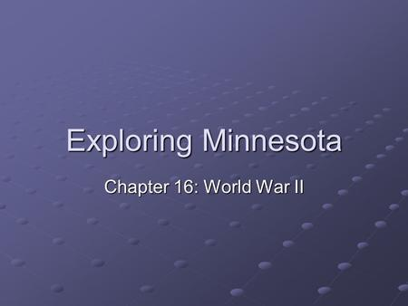Exploring Minnesota Chapter 16: World War II. Introduction While the U.S. and world were struggling to cope with the Great Depression, a 2 nd World War.