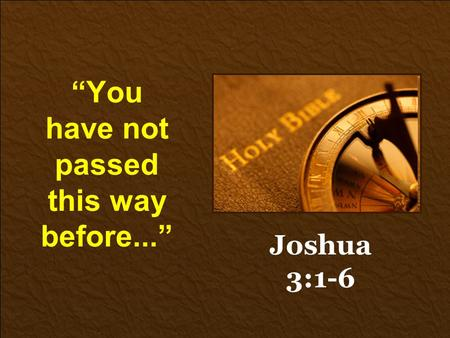 """You have not passed this way before..."" Joshua 3:1-6."