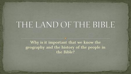 Why is it important that we know the geography and the history of the people in the Bible?