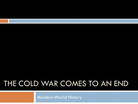 THE COLD WAR COMES TO AN END Modern World History.