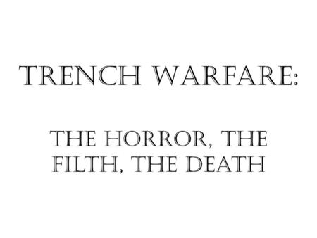 Trench Warfare: The Horror, the Filth, the death.
