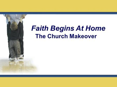 The Church Makeover Faith Begins At Home. Legacy: Something received from parents and or ancestors that gets transmitted or passed to the next generation.