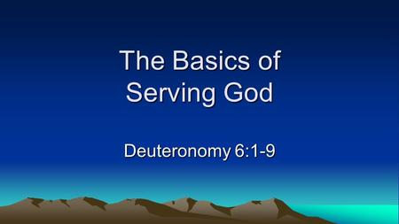 The Basics of Serving God Deuteronomy 6:1-9. The Basics of Serving God Fear the Lord your God. –Deut. 6:2; Prov. 1:7; Prov. 9:10; 1 Sam. 12:14-15; Deut.
