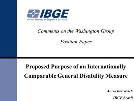 Comments on the Washington Group Position Paper Proposed Purpose of an Internationally Comparable General Disability Measure Alicia Bercovich IBGE Brazil.