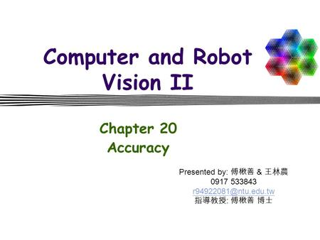 Computer and Robot Vision II Chapter 20 Accuracy Presented by: 傅楸善 & 王林農 0917 533843 指導教授 : 傅楸善 博士.