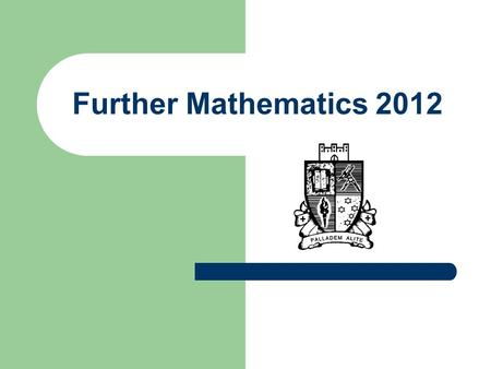 Further Mathematics 2012. Why Further? Statistics: Nursing, Marketing and Scientific disciplines. Geometry and Trigonometry: Art and Design and Building.
