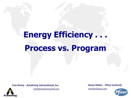Energy Efficiency... Process vs. Program Tom Henry – Armstrong International, Inc. Henry Molise – Pfizer (retired)