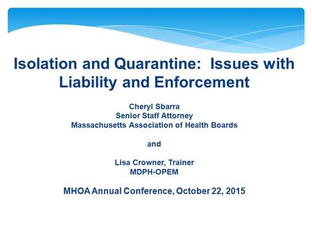 Isolation and Quarantine: Issues with Liability and Enforcement Cheryl Sbarra Senior Staff Attorney Massachusetts Association of Health Boards and Lisa.