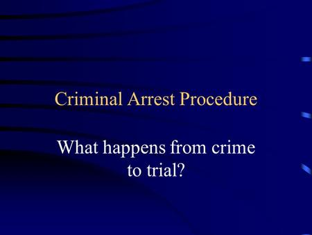 Criminal Arrest Procedure What happens from crime to trial?