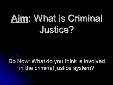 Aim: What is Criminal Justice? Do Now: What do you think is involved in the criminal justice system?