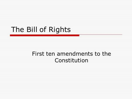 The Bill of Rights First ten amendments to the Constitution.