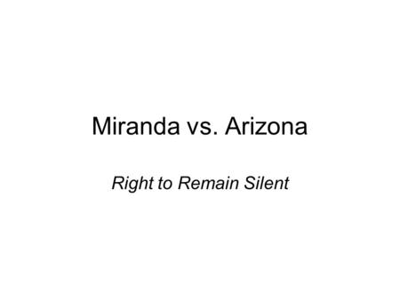 Miranda vs. Arizona Right to Remain Silent.