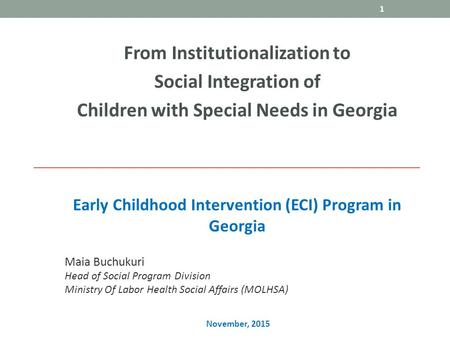Early Childhood Intervention (ECI) Program in Georgia From Institutionalization to Social Integration of Children with Special Needs in Georgia 1 Maia.