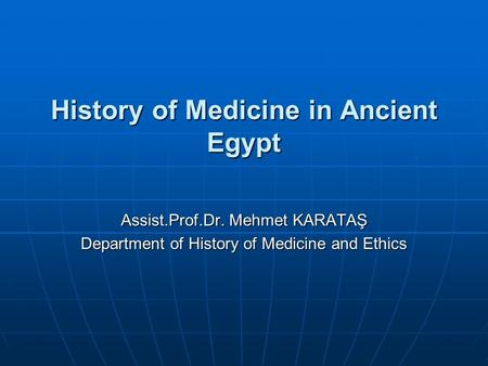 History of Medicine in Ancient Egypt Assist.Prof.Dr. Mehmet KARATAŞ Department of History of Medicine and Ethics.