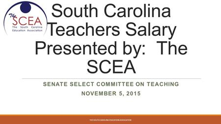 South Carolina Teachers Salary Presented by: The SCEA SENATE SELECT COMMITTEE ON TEACHING NOVEMBER 5, 2015 THE SOUTH CAROLINA EDUCATION ASSOCIATION.
