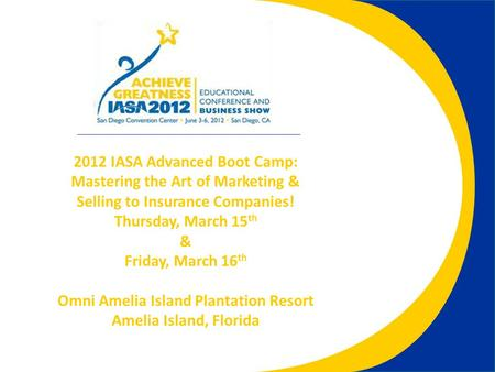 2012 IASA Advanced Boot Camp: Mastering the Art of Marketing & Selling to Insurance Companies! Thursday, March 15 th & Friday, March 16 th Omni Amelia.