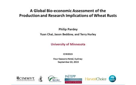 A Global Bio-economic Assessment of the Production and Research Implications of Wheat Rusts Philip Pardey Yuan Chai, Jason Beddow, and Terry Hurley University.