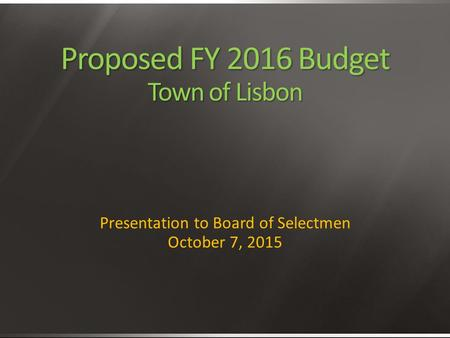 Proposed FY 2016 Budget Town of Lisbon Presentation to Board of Selectmen October 7, 2015.