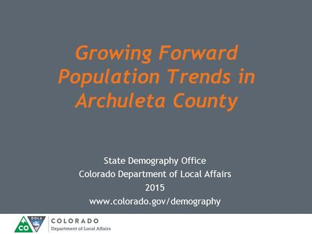 State Demography Office Colorado Department of Local Affairs 2015 www.colorado.gov/demography Growing Forward Population Trends in Archuleta County.