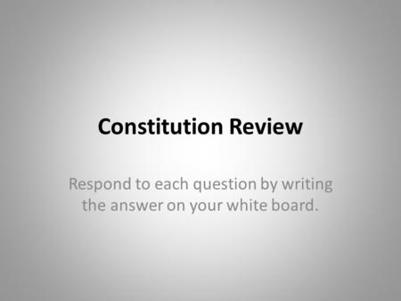 Constitution Review Respond to each question by writing the answer on your white board.