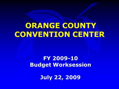 ORANGE COUNTY CONVENTION CENTER FY 2009-10 Budget Worksession July 22, 2009.