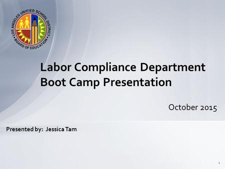 October 2015 Labor Compliance Department Boot Camp Presentation 1 Presented by: Jessica Tam.