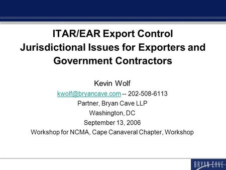 ITAR/EAR Export Control Jurisdictional Issues for Exporters and Government Contractors Kevin Wolf -- 202-508-6113.